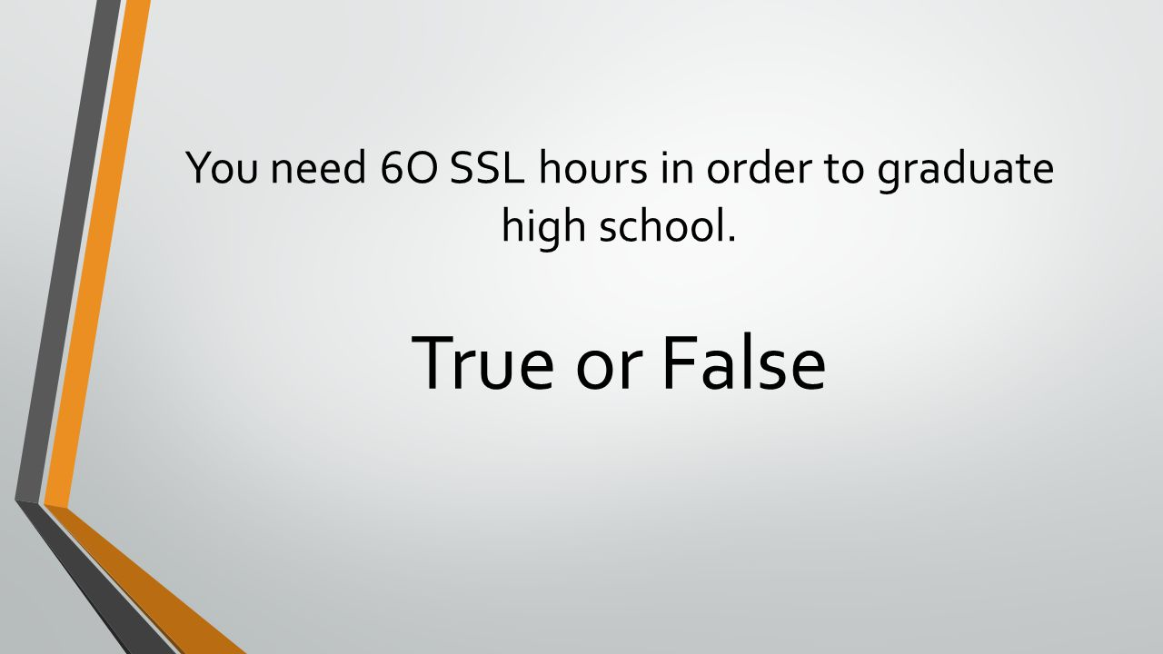 You need 6O SSL hours in order to graduate high school.