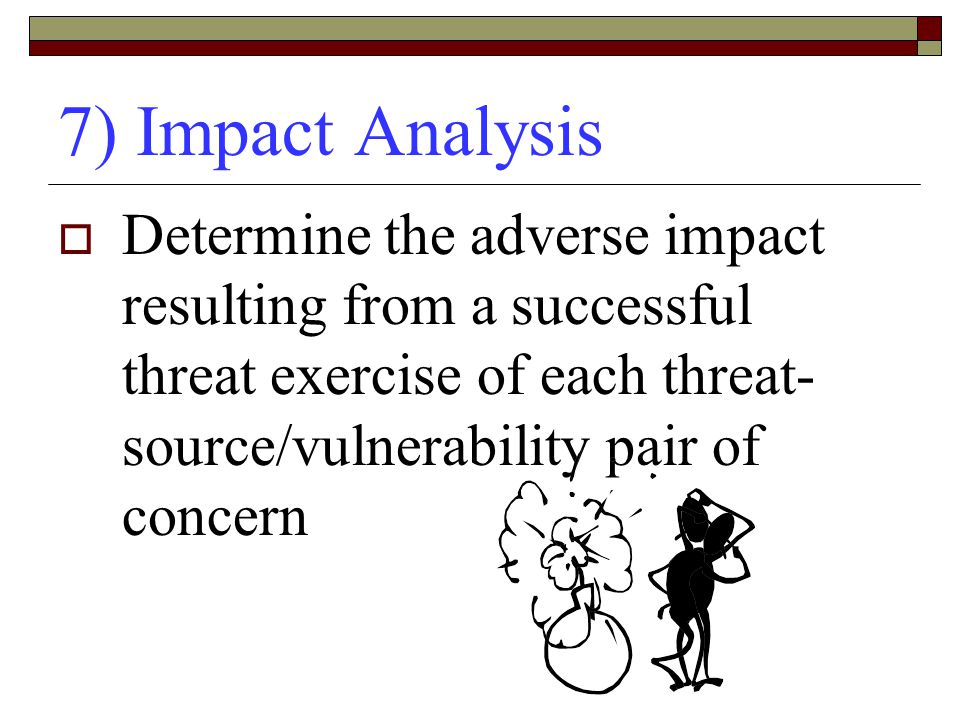 7) Impact Analysis Determine the adverse impact resulting from a successful threat exercise of each threat-source/vulnerability pair of concern.