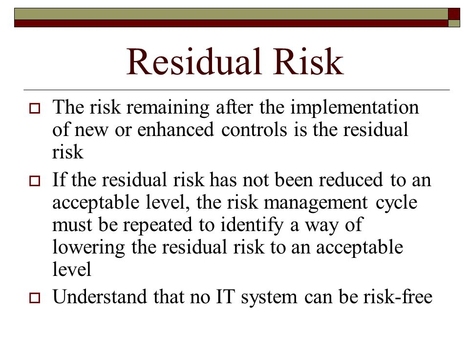 Residual Risk The risk remaining after the implementation of new or enhanced controls is the residual risk.