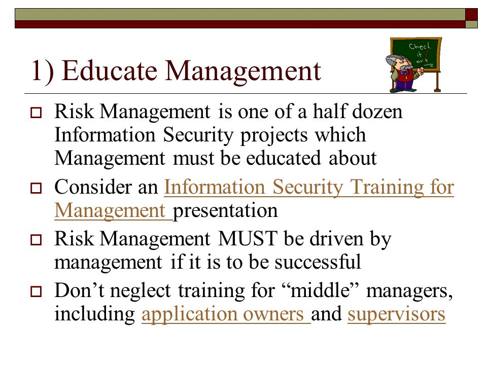 1) Educate Management Risk Management is one of a half dozen Information Security projects which Management must be educated about.