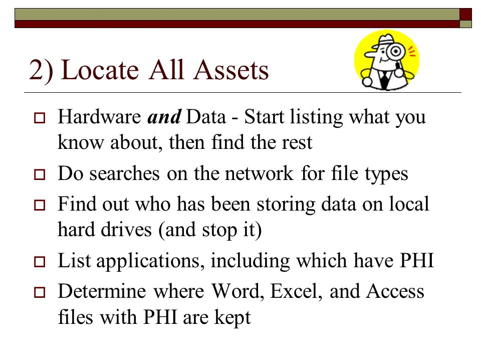 2) Locate All Assets Hardware and Data - Start listing what you know about, then find the rest. Do searches on the network for file types.