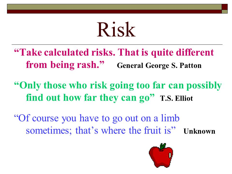 Risk Take calculated risks. That is quite different from being rash. General George S. Patton.