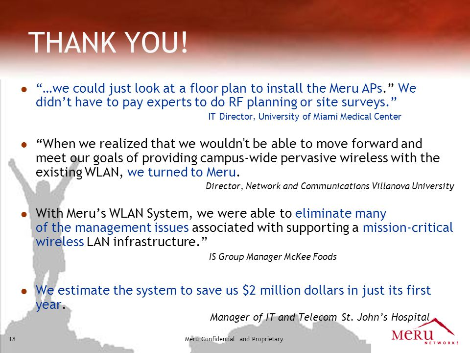 THANK YOU! …we could just look at a floor plan to install the Meru APs. We didn't have to pay experts to do RF planning or site surveys.