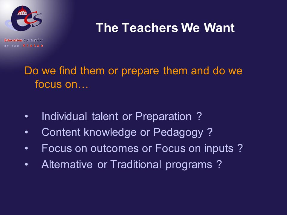 The Teachers We Want Do we find them or prepare them and do we focus on… Individual talent or Preparation