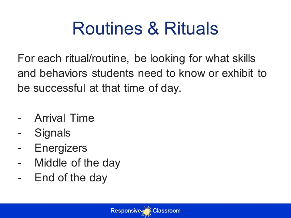 Routines & Rituals For each ritual/routine, be looking for what skills