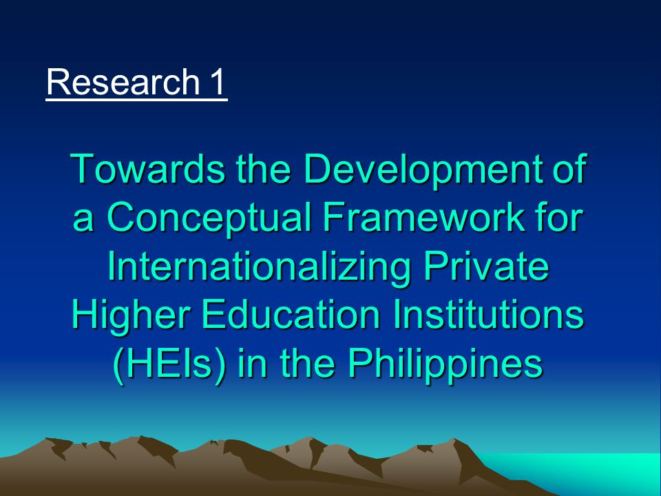 Research 1 Towards the Development of a Conceptual Framework for Internationalizing Private Higher Education Institutions (HEIs) in the Philippines.