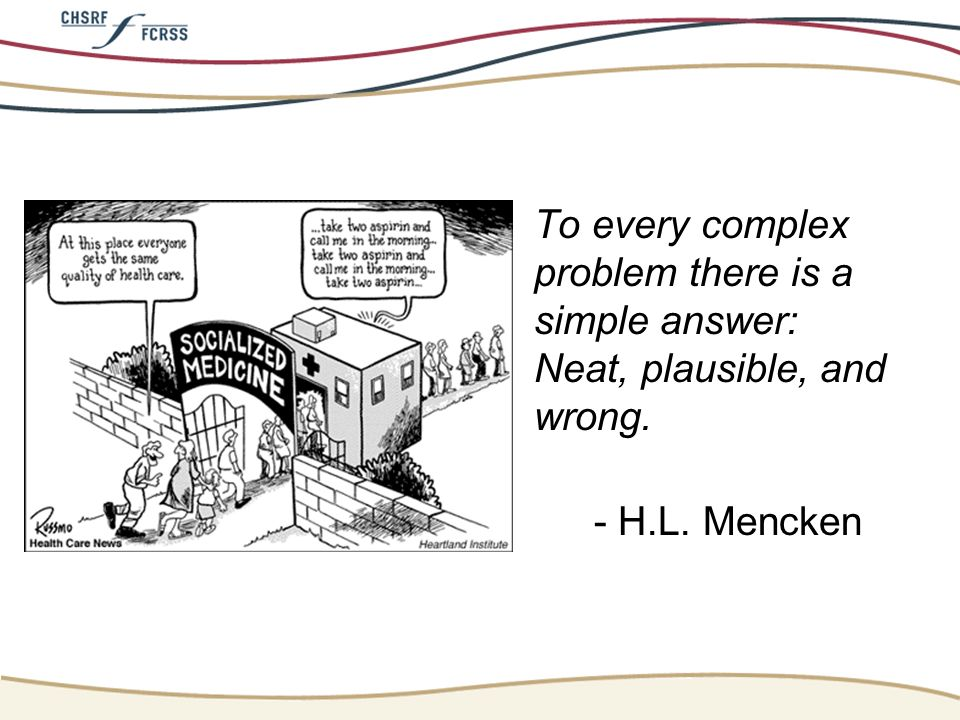 To every complex problem there is a simple answer: Neat, plausible, and wrong. - H.L. Mencken