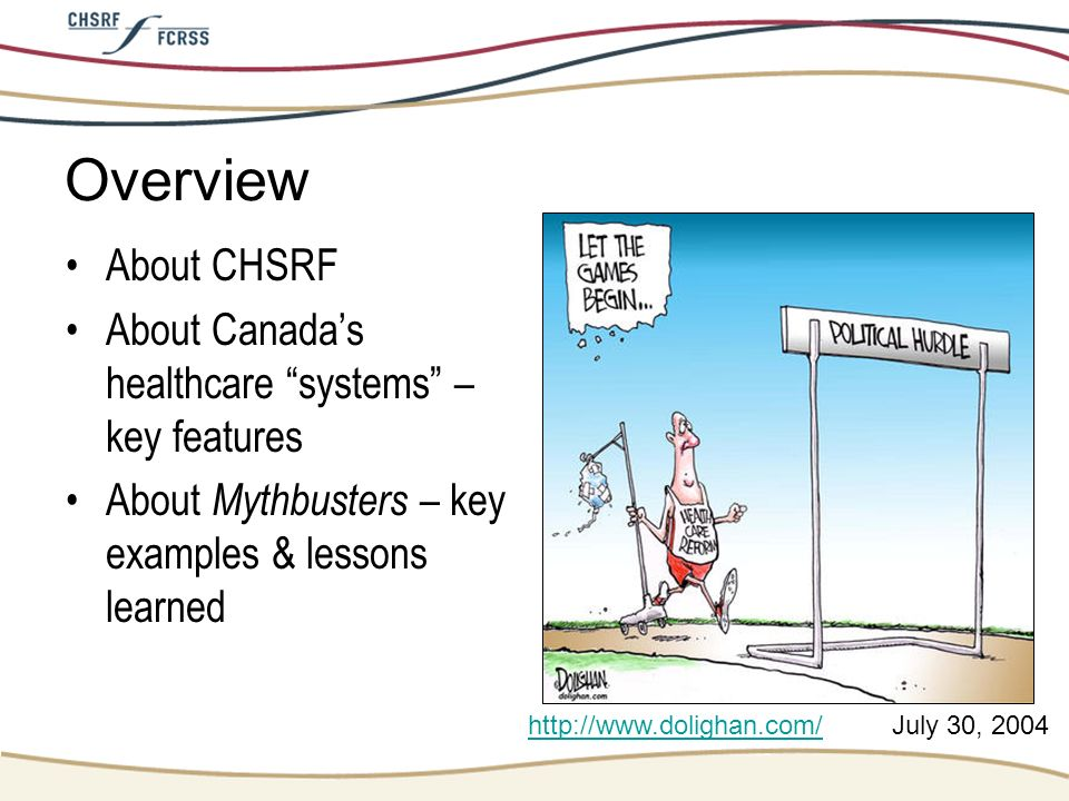 Overview About CHSRF. About Canada's healthcare systems – key features. About Mythbusters – key examples & lessons learned.