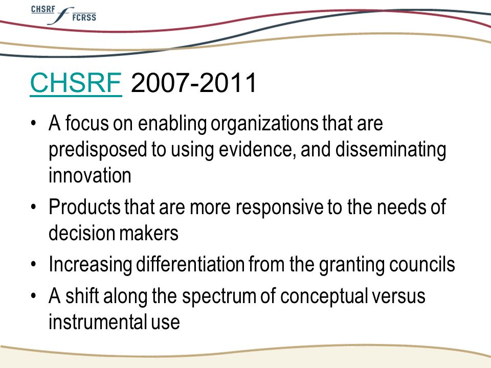 CHSRF 2007-2011 A focus on enabling organizations that are predisposed to using evidence, and disseminating innovation.