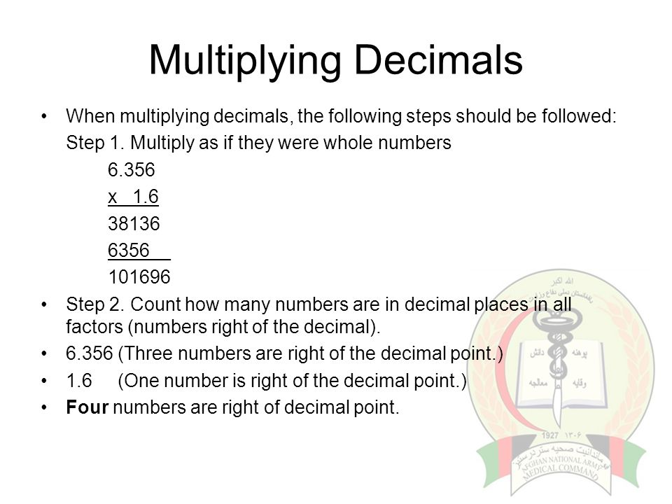 Multiplying Decimals When multiplying decimals, the following steps should be followed: Step 1. Multiply as if they were whole numbers.
