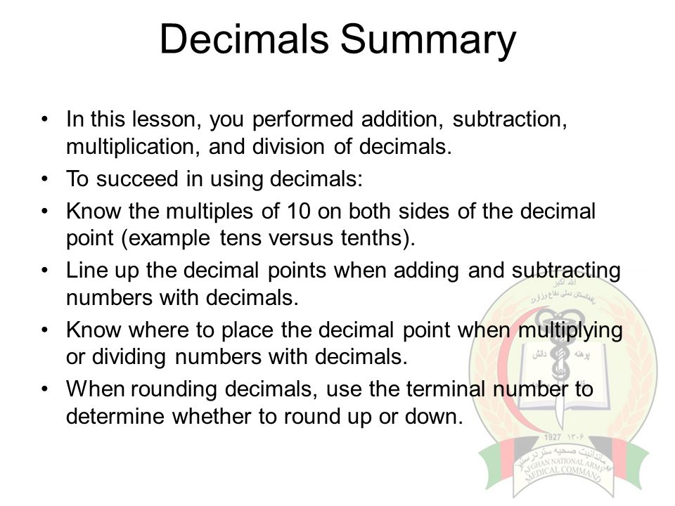Decimals Summary In this lesson, you performed addition, subtraction, multiplication, and division of decimals.