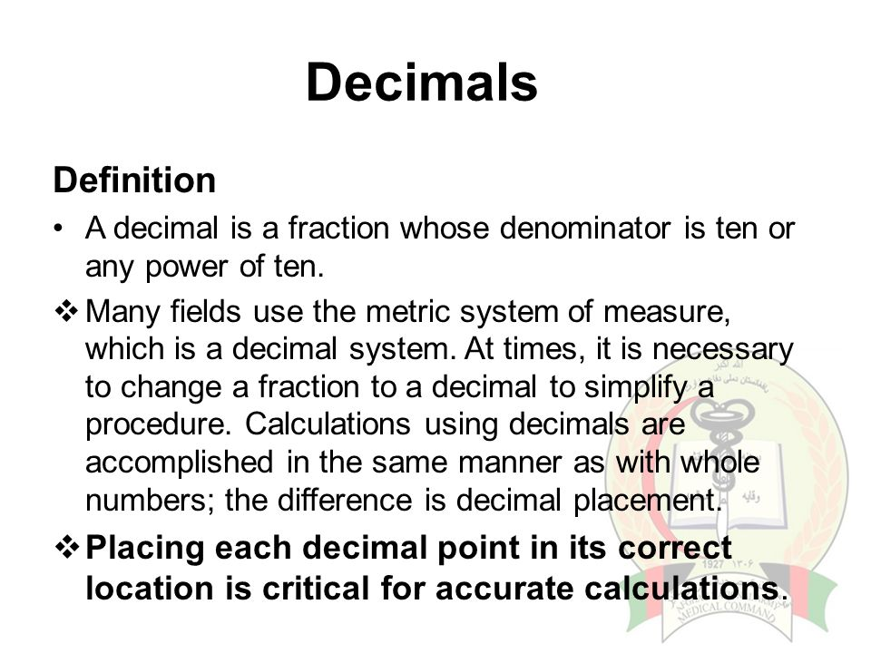 Decimals Definition. A decimal is a fraction whose denominator is ten or any power of ten.