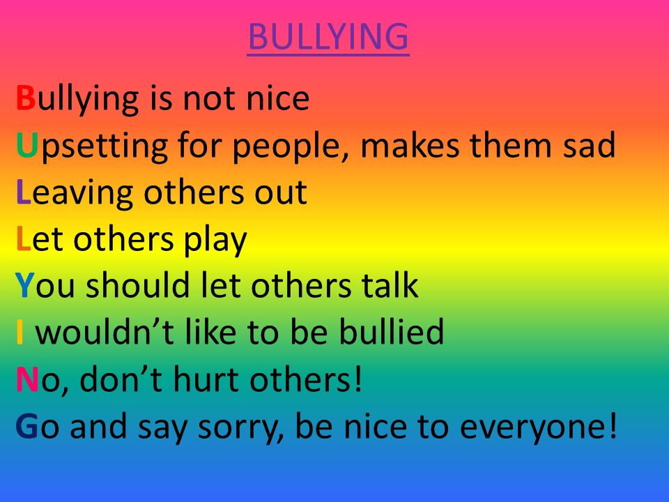 BULLYING Bullying is not nice Upsetting for people, makes them sad Leaving others out Let others play You should let others talk I wouldn't like to be bullied No, don't hurt others.