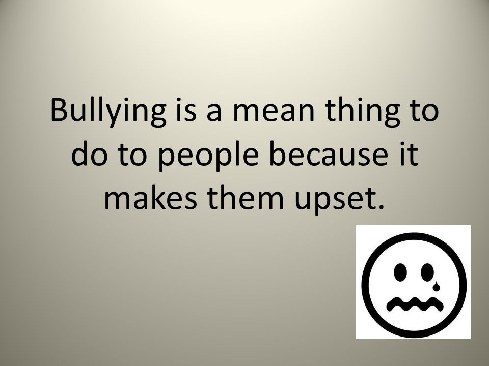 Bullying is a mean thing to do to people because it makes them upset.