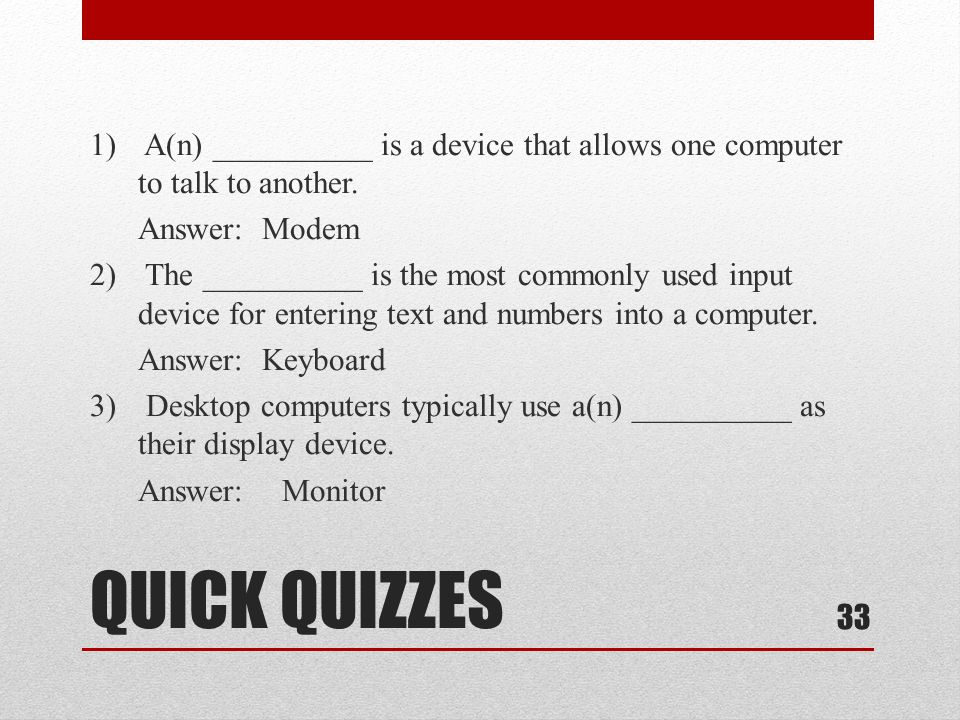 1) A(n) __________ is a device that allows one computer to talk to another. Answer: Modem 2) The __________ is the most commonly used input device for entering text and numbers into a computer. Answer: Keyboard 3) Desktop computers typically use a(n) __________ as their display device. Answer: Monitor