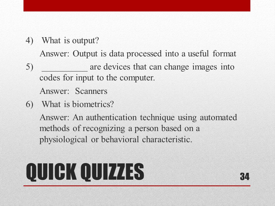 4) What is output Answer: Output is data processed into a useful format 5) __________ are devices that can change images into codes for input to the computer. Answer: Scanners 6) What is biometrics Answer: An authentication technique using automated methods of recognizing a person based on a physiological or behavioral characteristic.