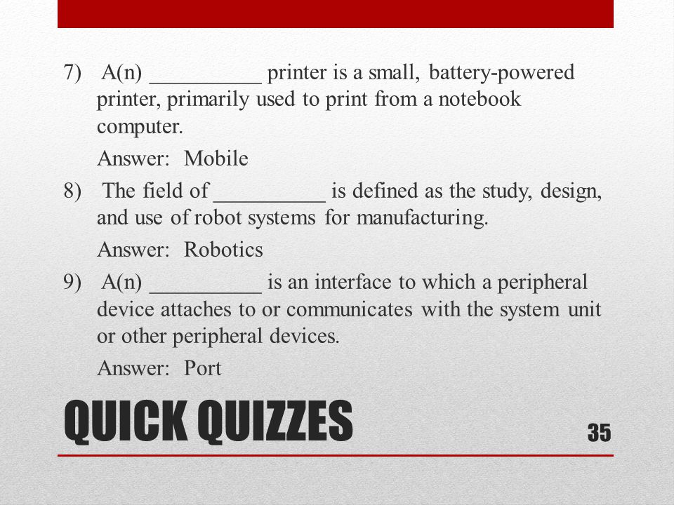 7) A(n) __________ printer is a small, battery-powered printer, primarily used to print from a notebook computer. Answer: Mobile 8) The field of __________ is defined as the study, design, and use of robot systems for manufacturing. Answer: Robotics 9) A(n) __________ is an interface to which a peripheral device attaches to or communicates with the system unit or other peripheral devices. Answer: Port
