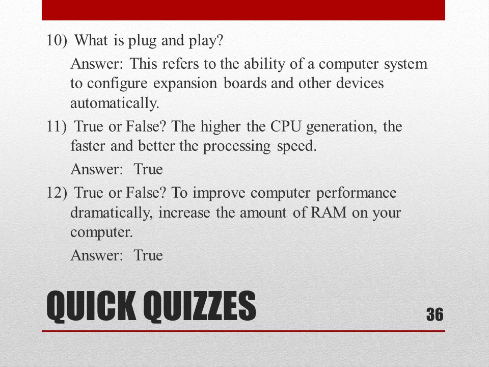 10) What is plug and play Answer: This refers to the ability of a computer system to configure expansion boards and other devices automatically. 11) True or False The higher the CPU generation, the faster and better the processing speed. Answer: True 12) True or False To improve computer performance dramatically, increase the amount of RAM on your computer.