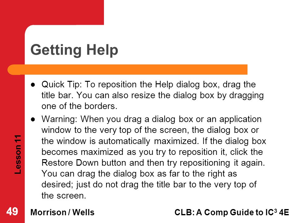 Getting Help Quick Tip: To reposition the Help dialog box, drag the title bar. You can also resize the dialog box by dragging one of the borders.
