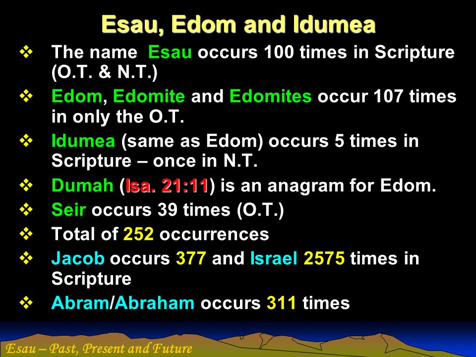 Esau, Edom and Idumea The name Esau occurs 100 times in Scripture (O.T. & N.T.) Edom, Edomite and Edomites occur 107 times in only the O.T.
