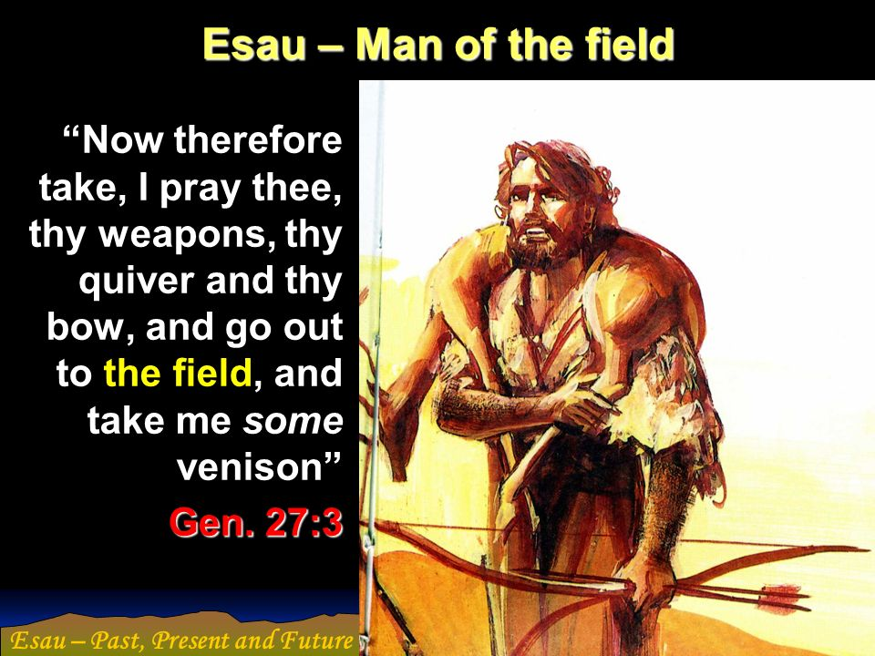 Esau – Man of the field Now therefore take, I pray thee, thy weapons, thy quiver and thy bow, and go out to the field, and take me some venison