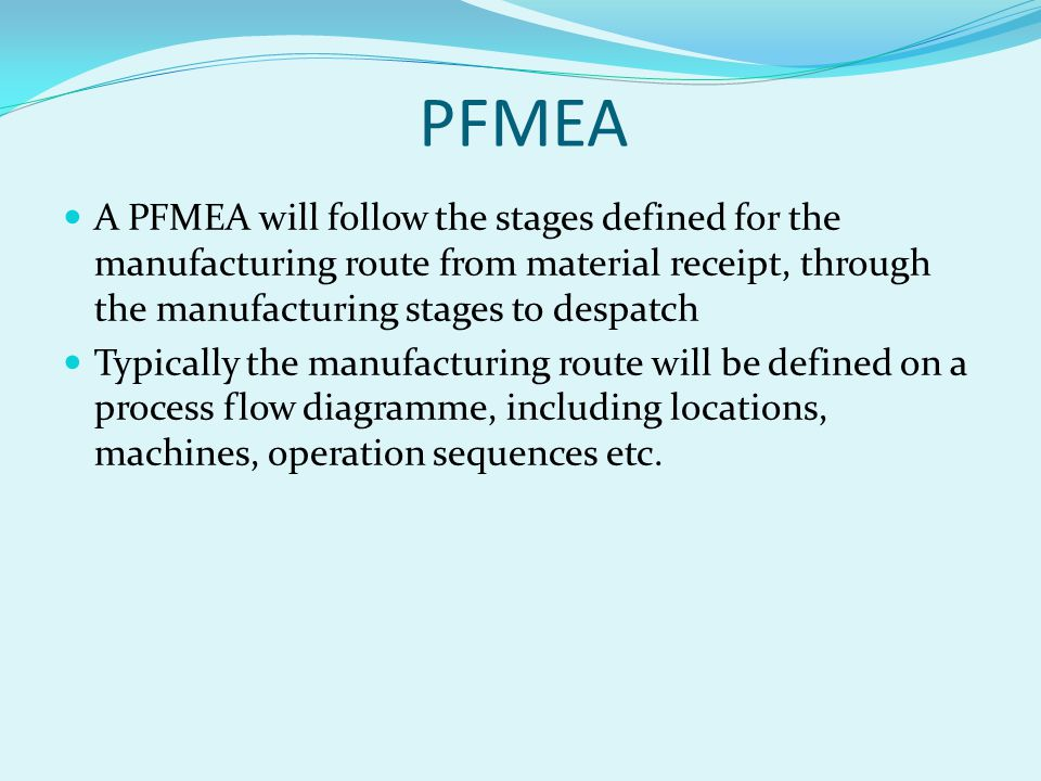 PFMEA A PFMEA will follow the stages defined for the manufacturing route from material receipt, through the manufacturing stages to despatch.