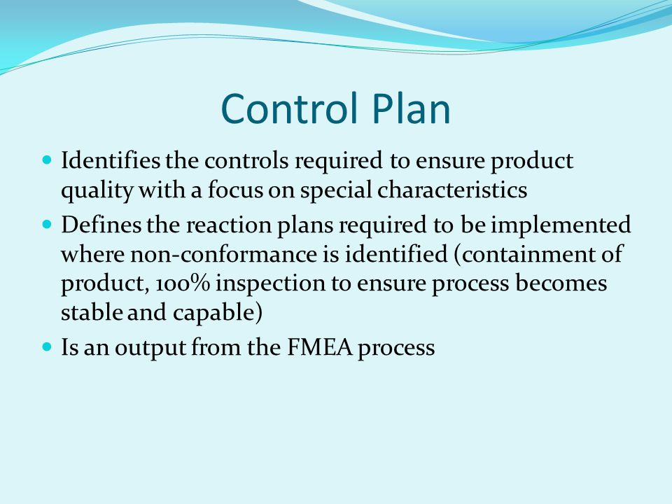 Control Plan Identifies the controls required to ensure product quality with a focus on special characteristics.