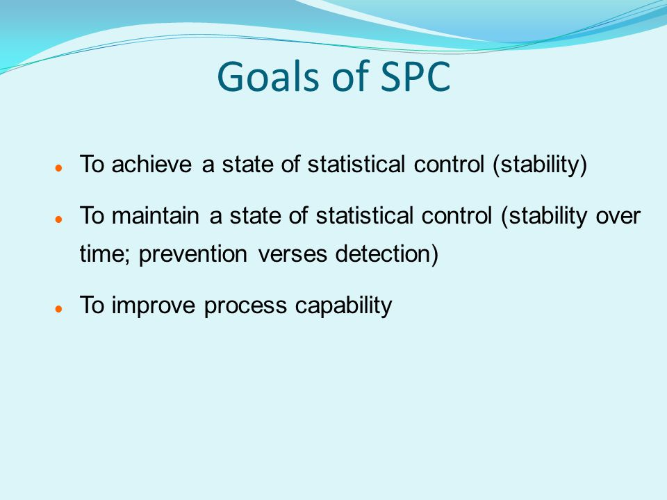 Goals of SPC To achieve a state of statistical control (stability)