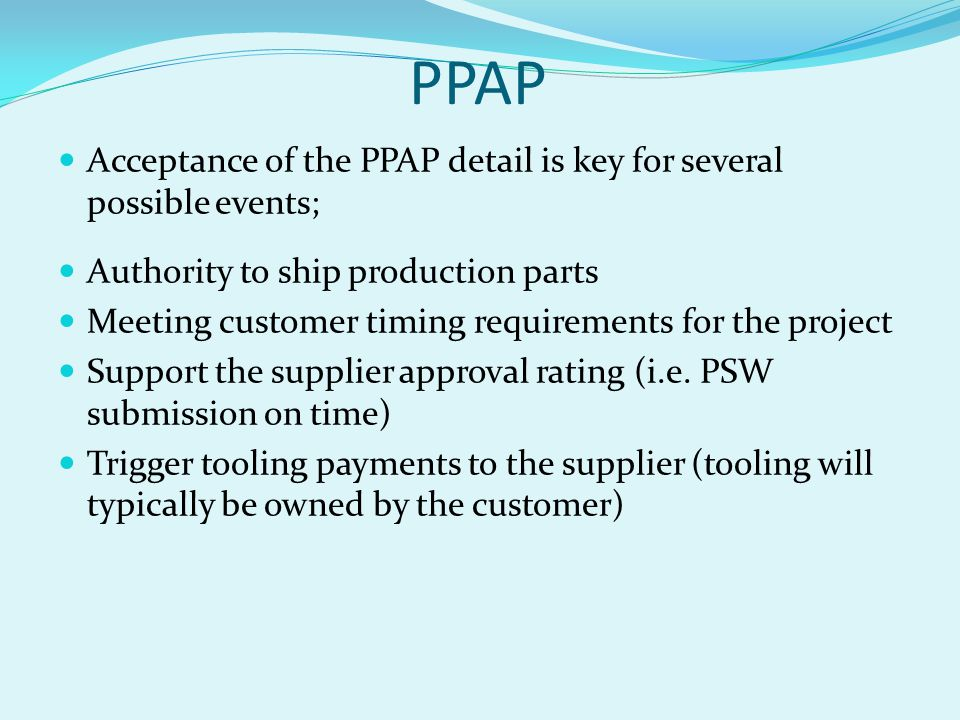 PPAP Acceptance of the PPAP detail is key for several possible events;