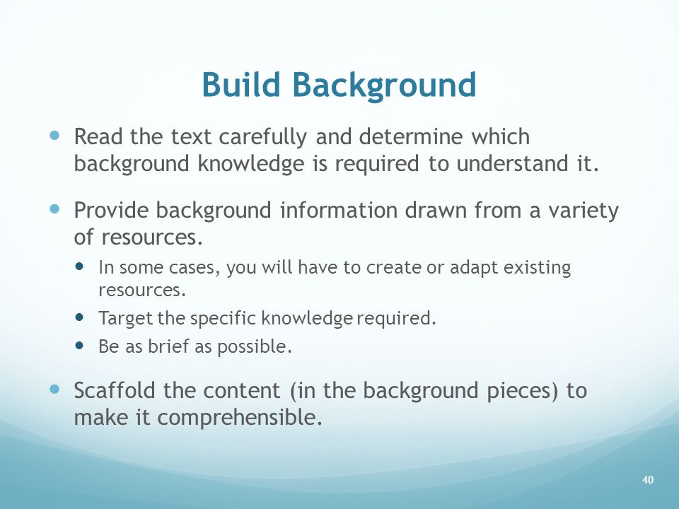 Build Background Read the text carefully and determine which background knowledge is required to understand it.