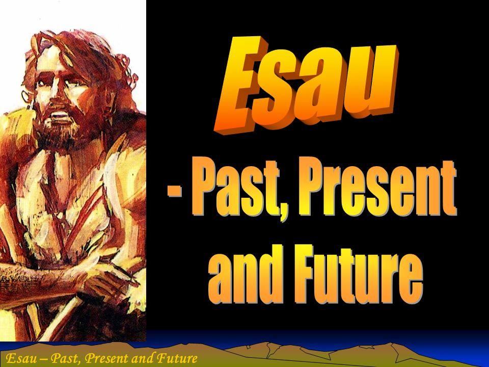 Esau - Past, Present and Future Esau – Past, Present and Future