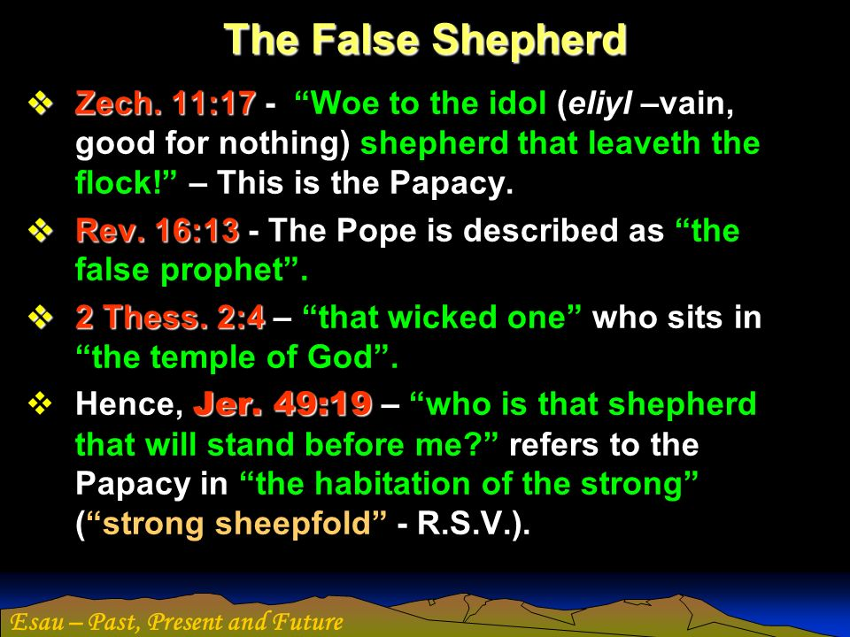 The False Shepherd Zech. 11:17 - Woe to the idol (eliyl –vain, good for nothing) shepherd that leaveth the flock! – This is the Papacy.