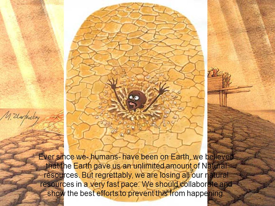 Ever since we- humans- have been on Earth, we believed that the Earth gave us an unlimited amount of Natural resources.