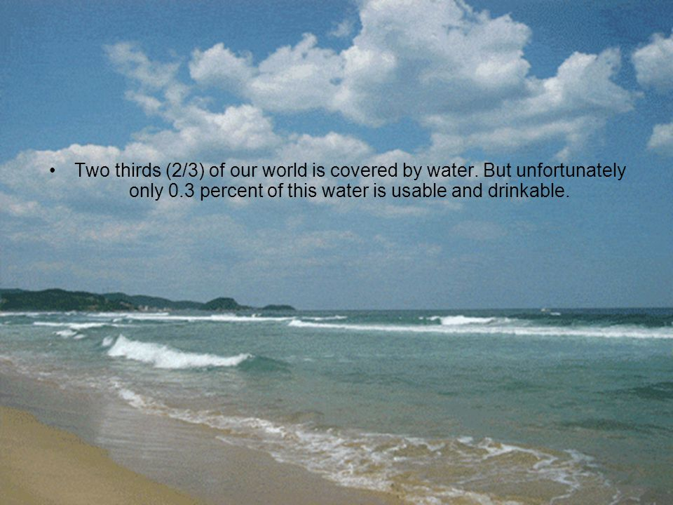Two thirds (2/3) of our world is covered by water