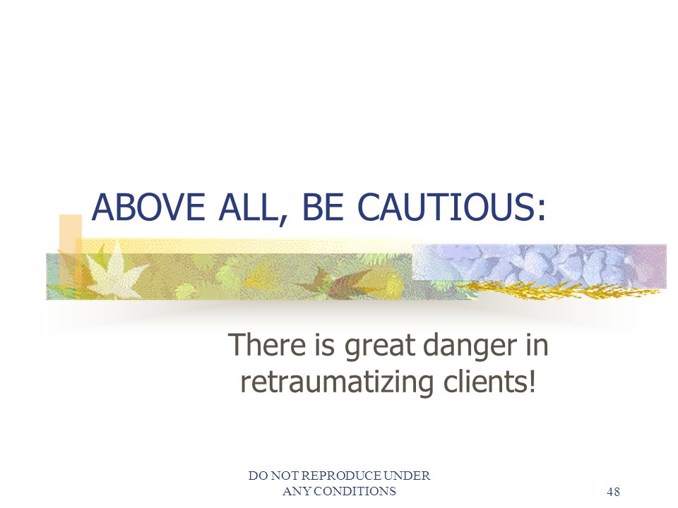 There is great danger in retraumatizing clients!