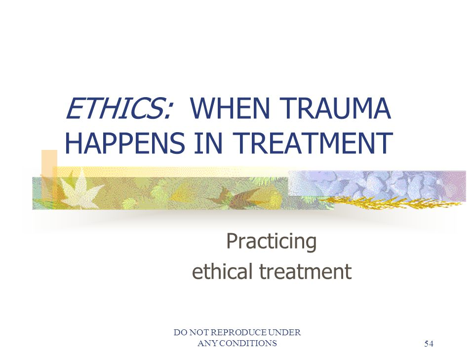 ETHICS: WHEN TRAUMA HAPPENS IN TREATMENT