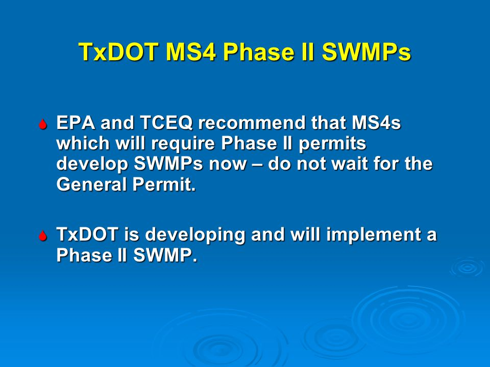 TxDOT MS4 Phase II SWMPs EPA and TCEQ recommend that MS4s which will require Phase II permits develop SWMPs now – do not wait for the General Permit.