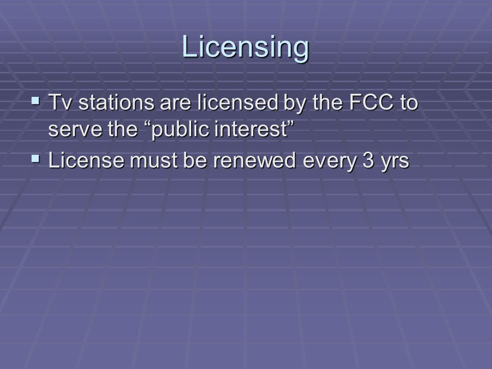 Licensing Tv stations are licensed by the FCC to serve the public interest License must be renewed every 3 yrs.