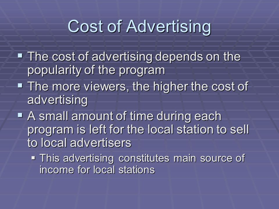 Cost of Advertising The cost of advertising depends on the popularity of the program. The more viewers, the higher the cost of advertising.
