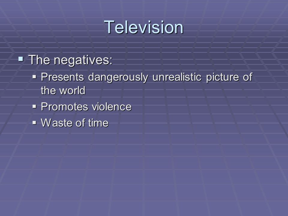 Television The negatives: