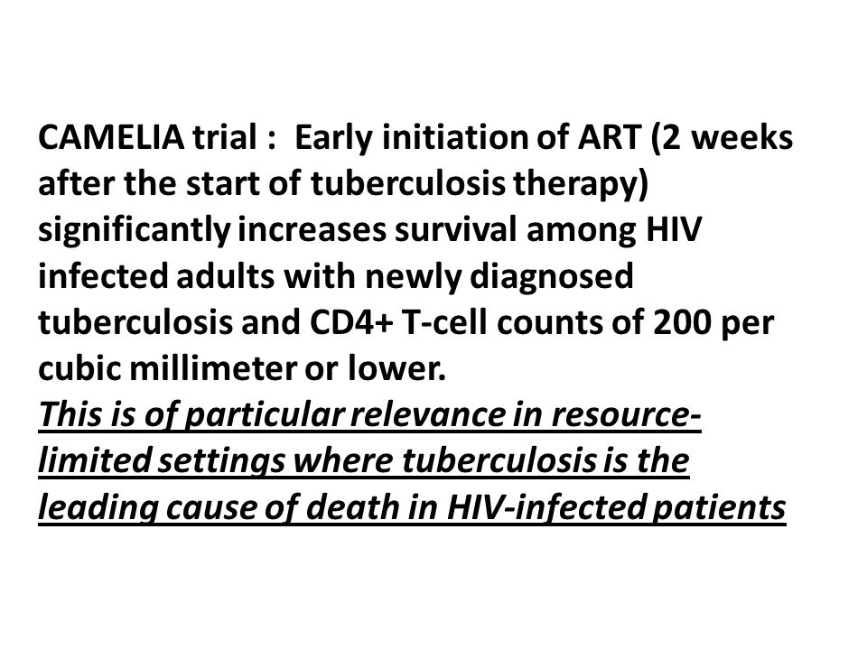 CAMELIA trial : Early initiation of ART (2 weeks after the start of tuberculosis therapy) significantly increases survival among HIV infected adults with newly diagnosed tuberculosis and CD4+ T-cell counts of 200 per cubic millimeter or lower.