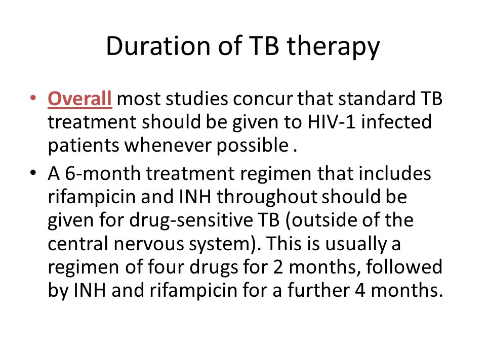 Duration of TB therapy Overall most studies concur that standard TB treatment should be given to HIV-1 infected patients whenever possible .