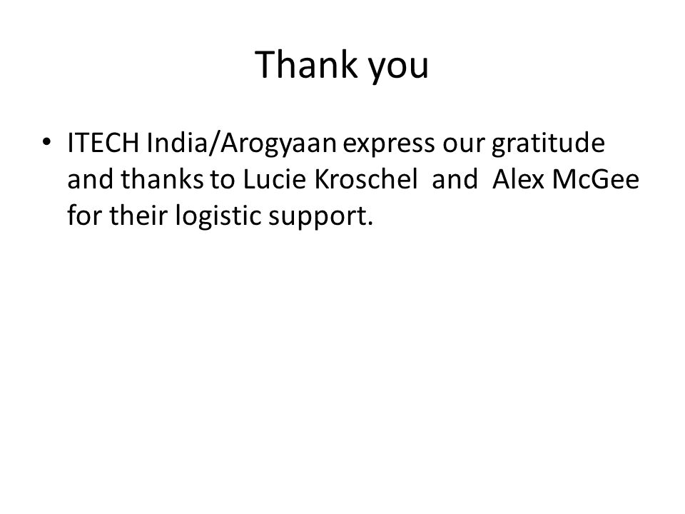 Thank you ITECH India/Arogyaan express our gratitude and thanks to Lucie Kroschel and Alex McGee for their logistic support.