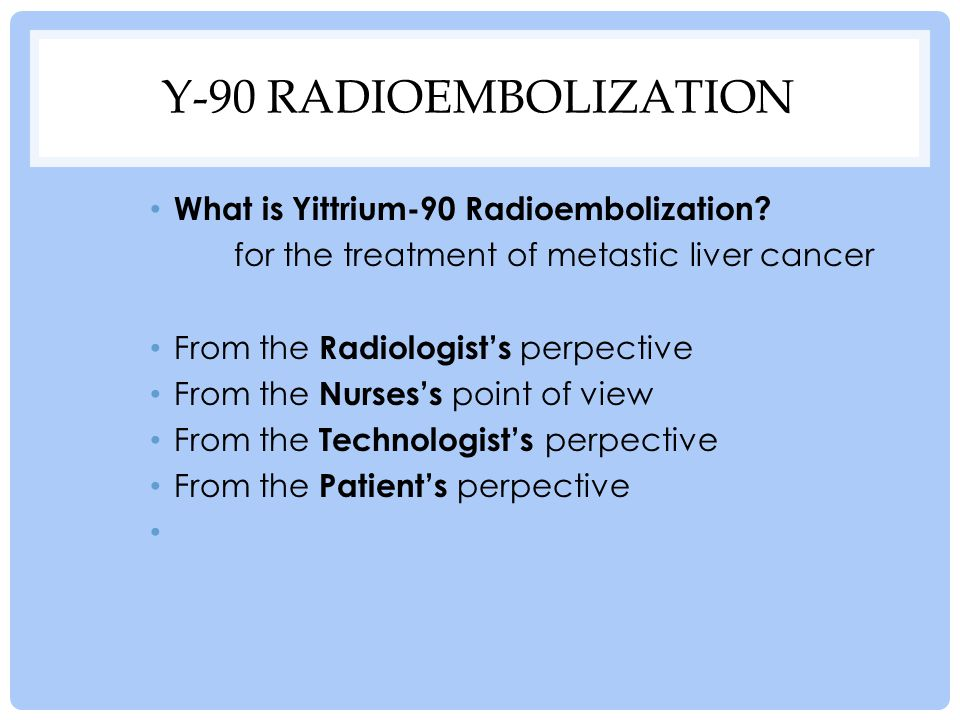 Y-90 Radioembolization What is Yittrium-90 Radioembolization
