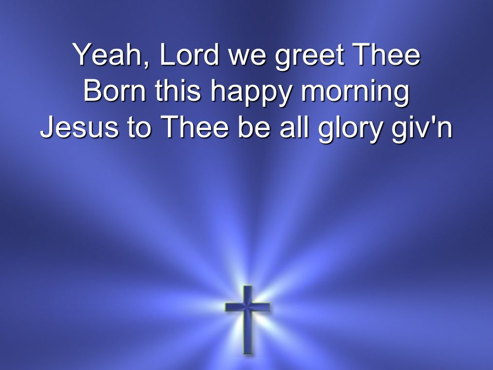 Born this happy morning Jesus to Thee be all glory giv n