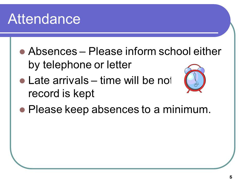 Attendance Absences – Please inform school either by telephone or letter. Late arrivals – time will be noted and a record is kept.