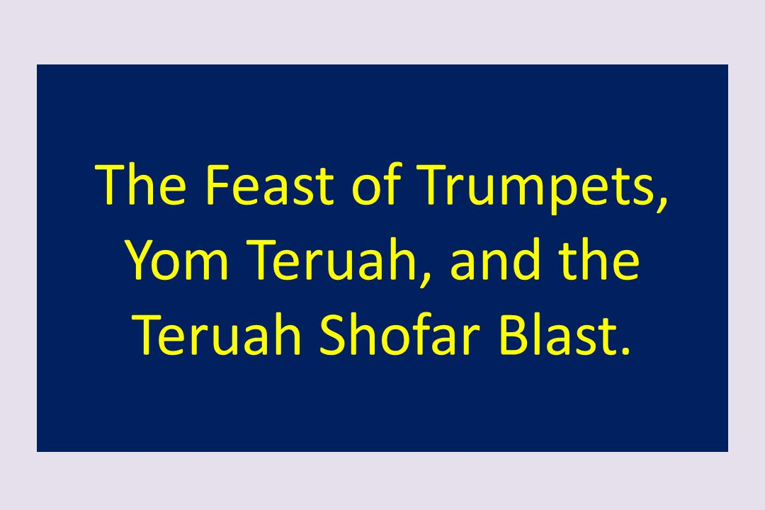 The Feast of Trumpets, Yom Teruah, and the Teruah Shofar Blast.