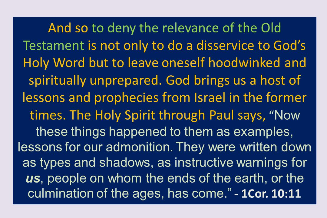 And so to deny the relevance of the Old Testament is not only to do a disservice to God's Holy Word but to leave oneself hoodwinked and spiritually unprepared.