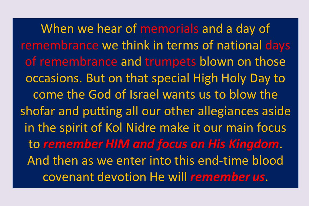 When we hear of memorials and a day of remembrance we think in terms of national days of remembrance and trumpets blown on those occasions. But on that special High Holy Day to come the God of Israel wants us to blow the shofar and putting all our other allegiances aside in the spirit of Kol Nidre make it our main focus