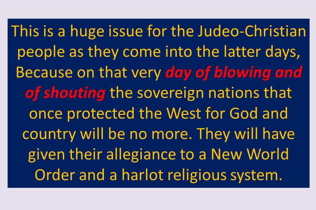 This is a huge issue for the Judeo-Christian people as they come into the latter days, Because on that very day of blowing and of shouting the sovereign nations that once protected the West for God and country will be no more.